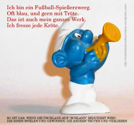 Ich bin ein Fußball-Spießerzwerg. Oft blau, und gern mit Tröte. Das ist auch mein ganzes Werk. Ich fresse jede Kröte -- So ist das, wenn Deutschland auf Schland reduziert wird. Die einen spielen und gewinnen, die andern tröten und verlieren.